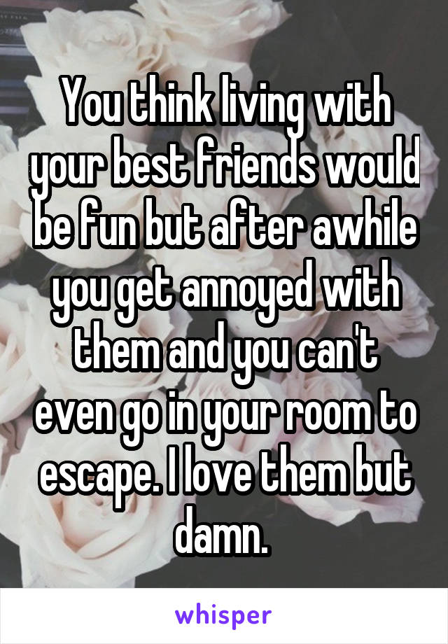 You think living with your best friends would be fun but after awhile you get annoyed with them and you can't even go in your room to escape. I love them but damn.