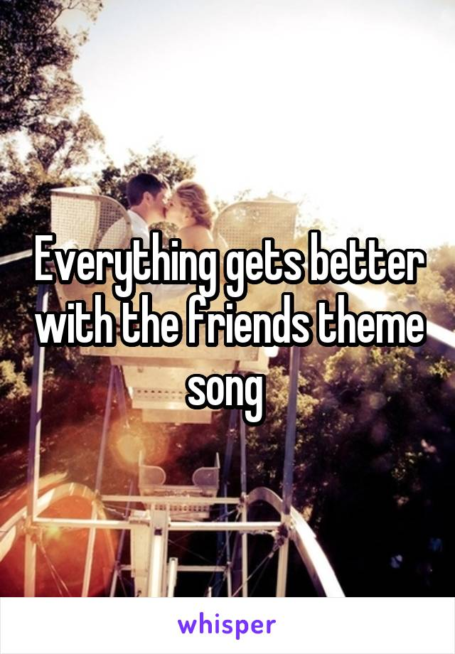 Everything gets better with the friends theme song