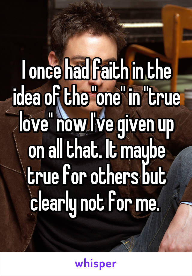 """I once had faith in the idea of the """"one"""" in """"true love"""" now I've given up on all that. It maybe true for others but clearly not for me."""