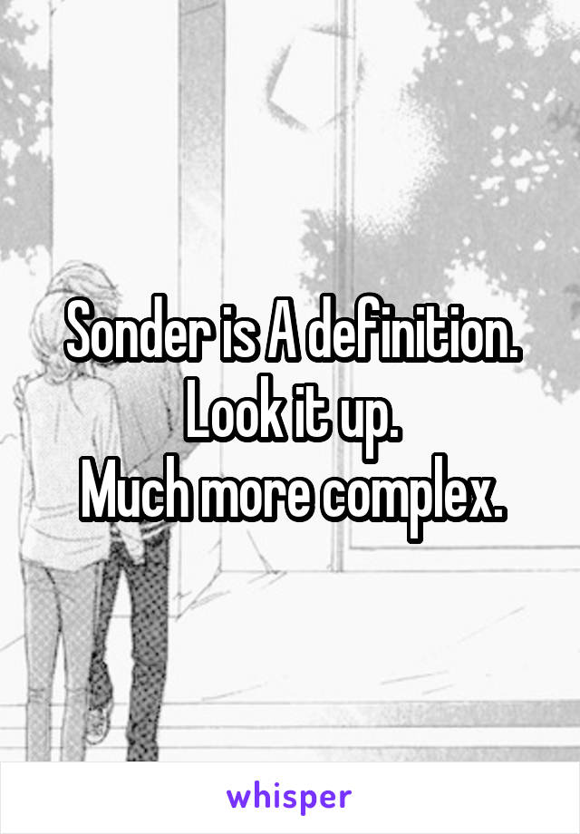 Sonder is A definition. Look it up. Much more complex.