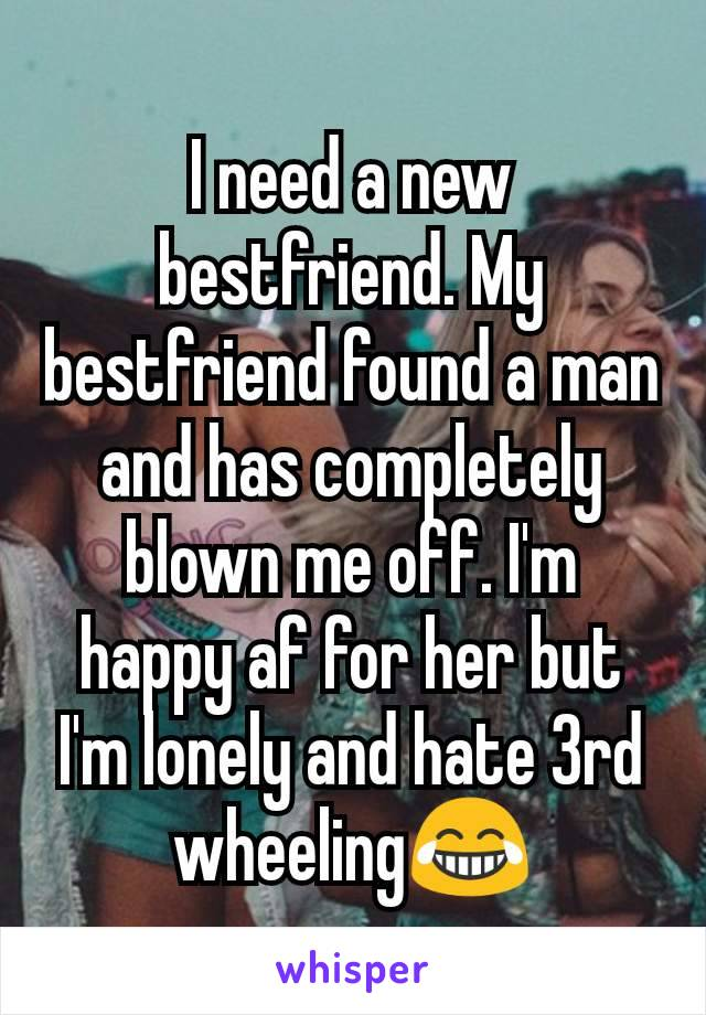 I need a new bestfriend. My bestfriend found a man and has completely blown me off. I'm happy af for her but I'm lonely and hate 3rd wheeling😂