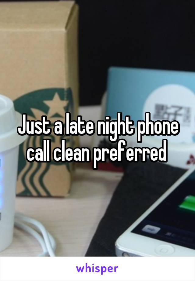 Just a late night phone call clean preferred