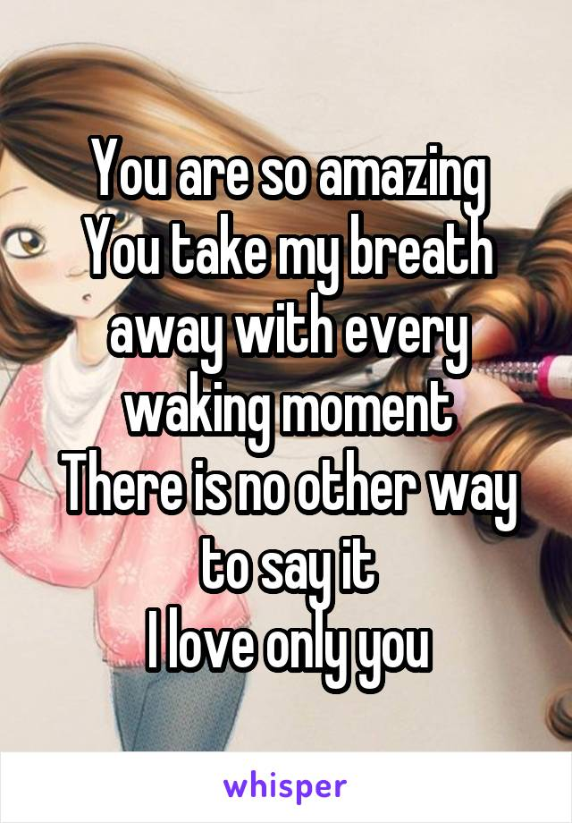 You are so amazing You take my breath away with every waking moment There is no other way to say it I love only you