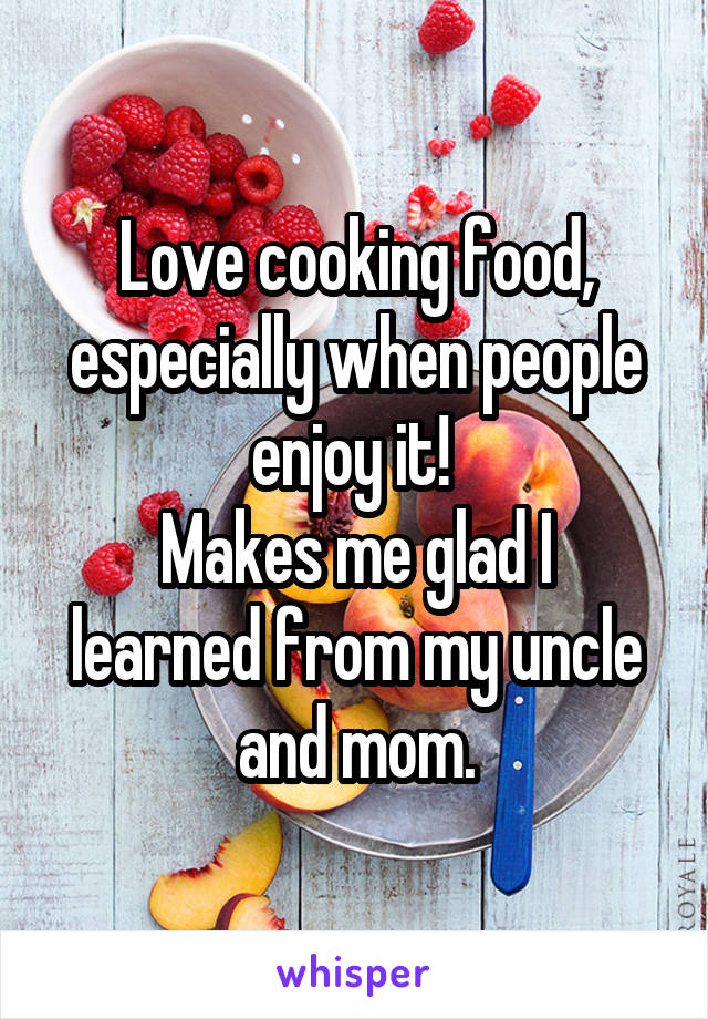 Love cooking food, especially when people enjoy it!  Makes me glad I learned from my uncle and mom.