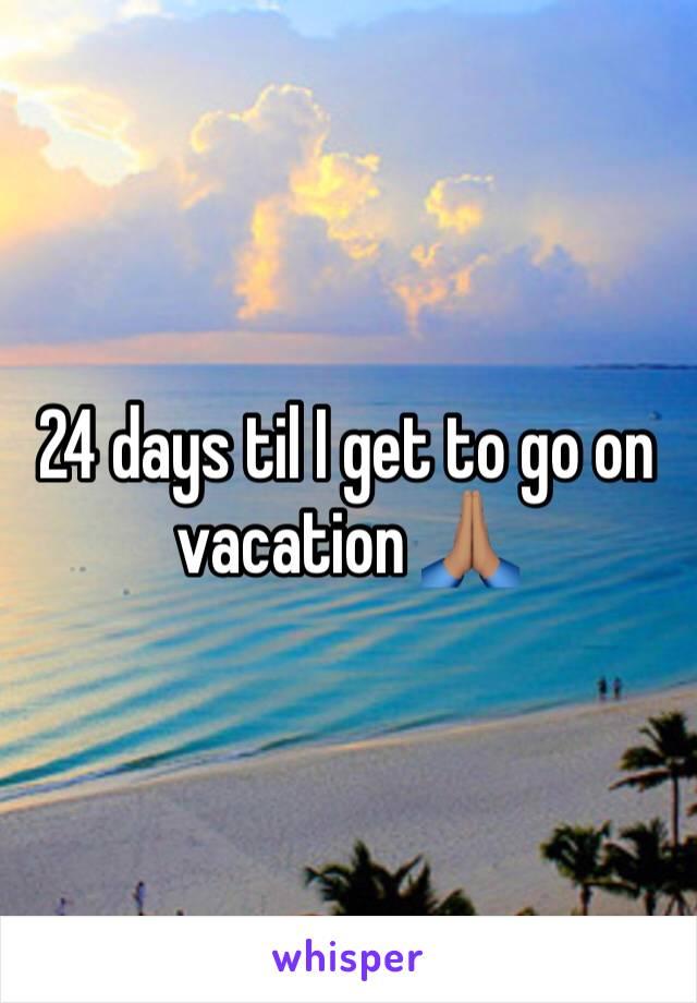 24 days til I get to go on vacation 🙏🏽