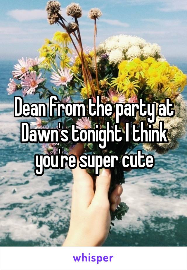 Dean from the party at Dawn's tonight I think you're super cute