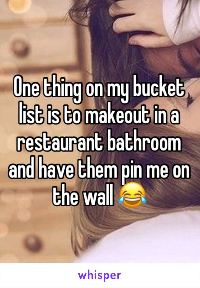 One thing on my bucket list is to makeout in a restaurant bathroom and have them pin me on the wall 😂