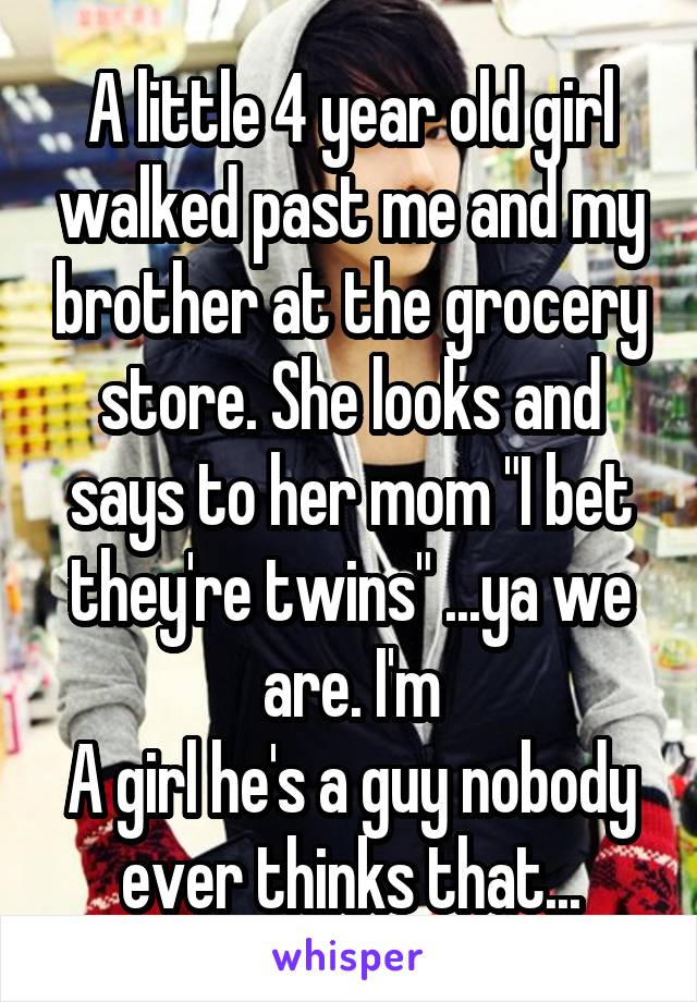 "A little 4 year old girl walked past me and my brother at the grocery store. She looks and says to her mom ""I bet they're twins"" ...ya we are. I'm A girl he's a guy nobody ever thinks that..."