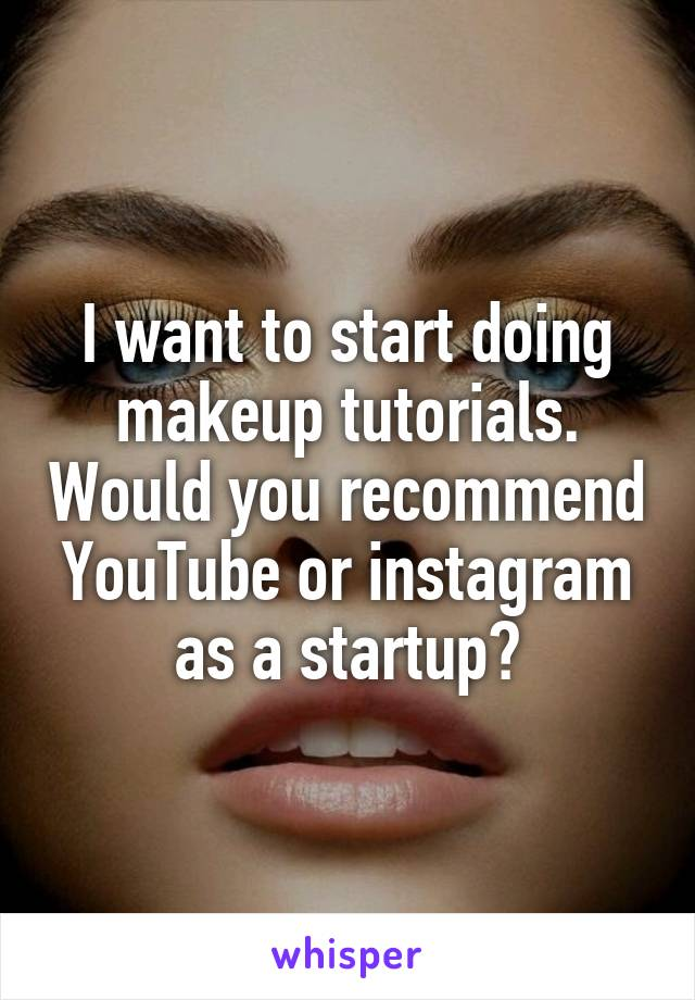 I want to start doing makeup tutorials. Would you recommend YouTube or instagram as a startup?