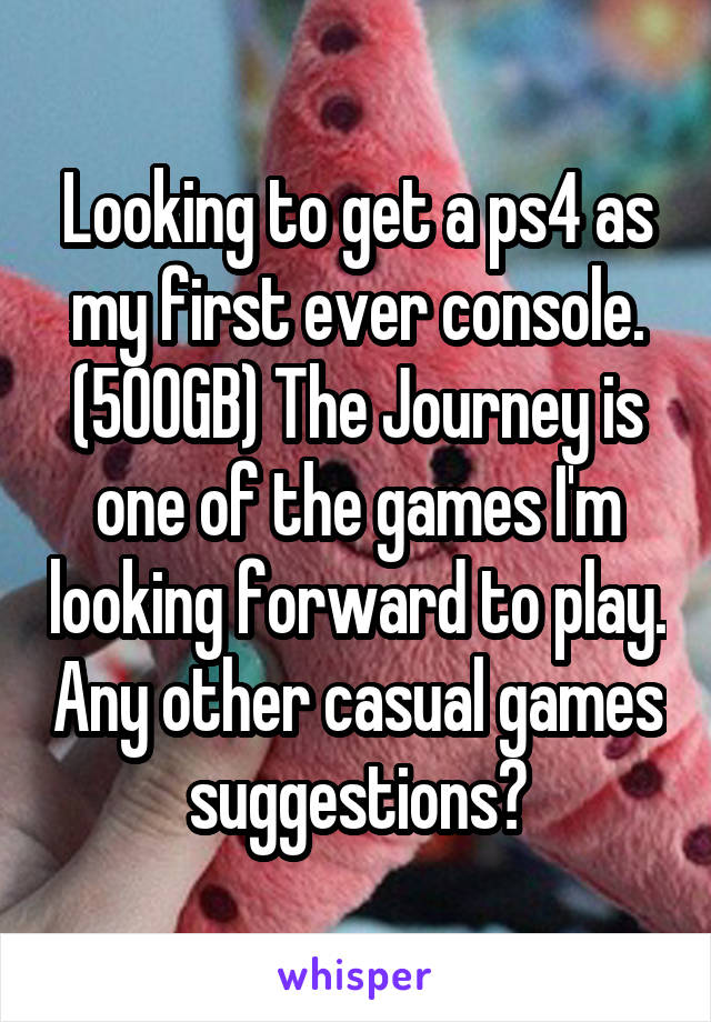 Looking to get a ps4 as my first ever console. (500GB) The Journey is one of the games I'm looking forward to play. Any other casual games suggestions?