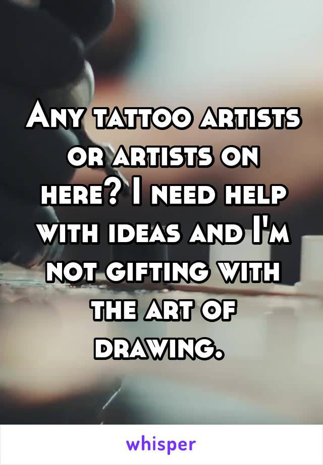 Any tattoo artists or artists on here? I need help with ideas and I'm not gifting with the art of drawing.