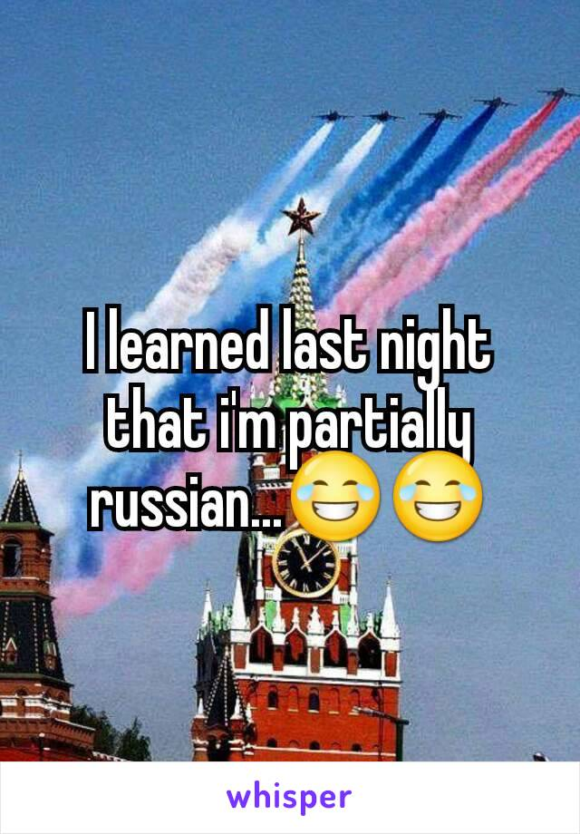 I learned last night that i'm partially russian...😂😂