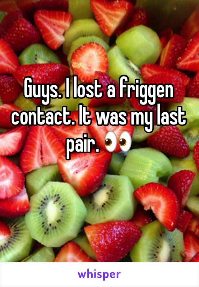 Guys. I lost a friggen contact. It was my last pair. 👀