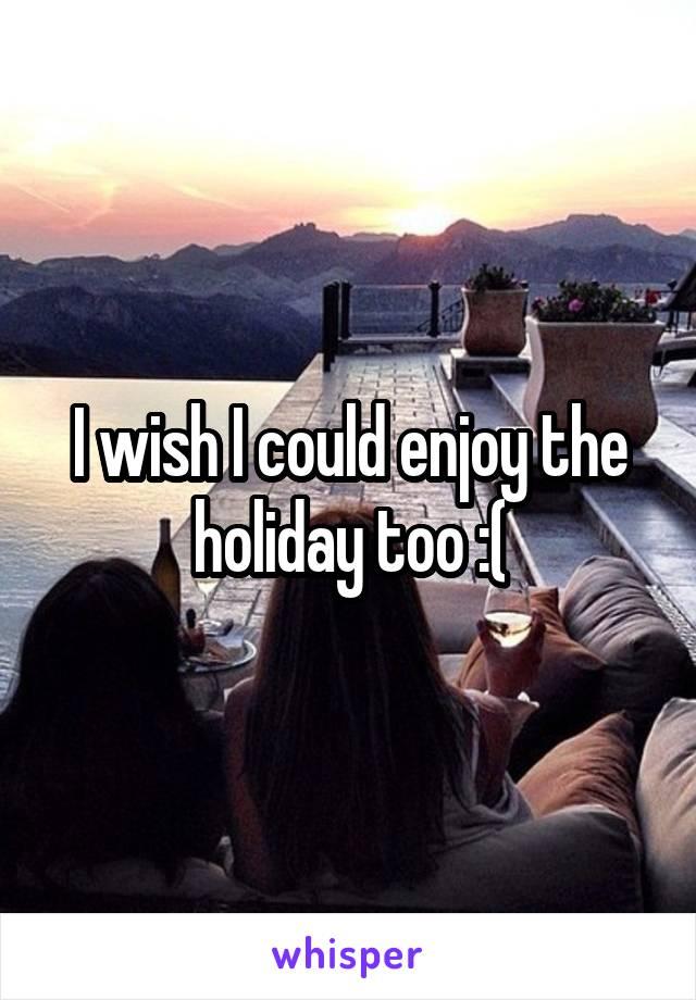 I wish I could enjoy the holiday too :(