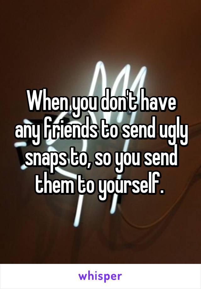 When you don't have any friends to send ugly snaps to, so you send them to yourself.