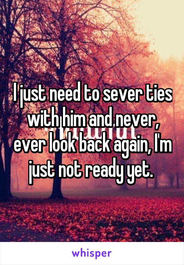 I just need to sever ties with him and never, ever look back again, I'm just not ready yet.