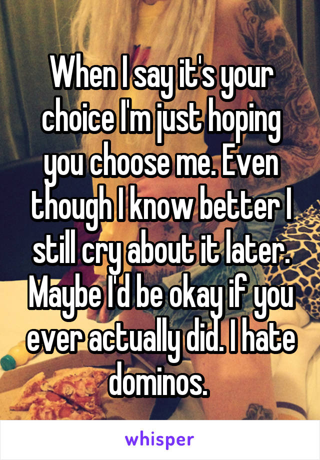 When I say it's your choice I'm just hoping you choose me. Even though I know better I still cry about it later. Maybe I'd be okay if you ever actually did. I hate dominos.