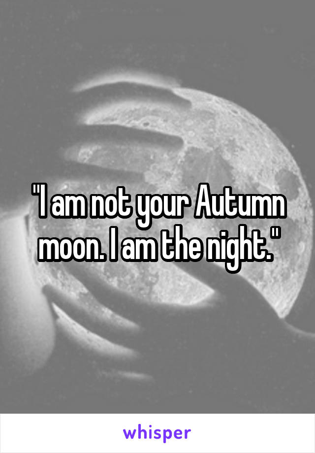 """""""I am not your Autumn moon. I am the night."""""""