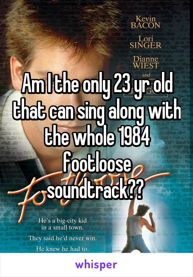 Am I the only 23 yr old that can sing along with the whole 1984 footloose soundtrack??