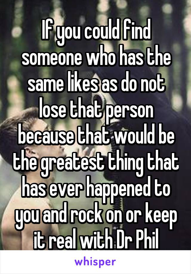 If you could find someone who has the same likes as do not lose that person because that would be the greatest thing that has ever happened to you and rock on or keep it real with Dr Phil
