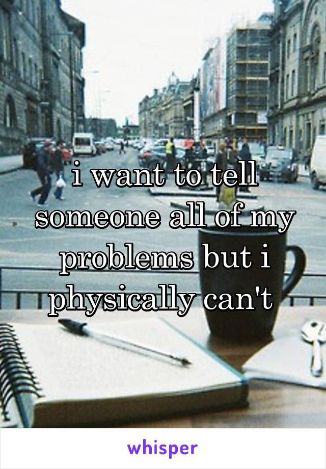 i want to tell someone all of my problems but i physically can't