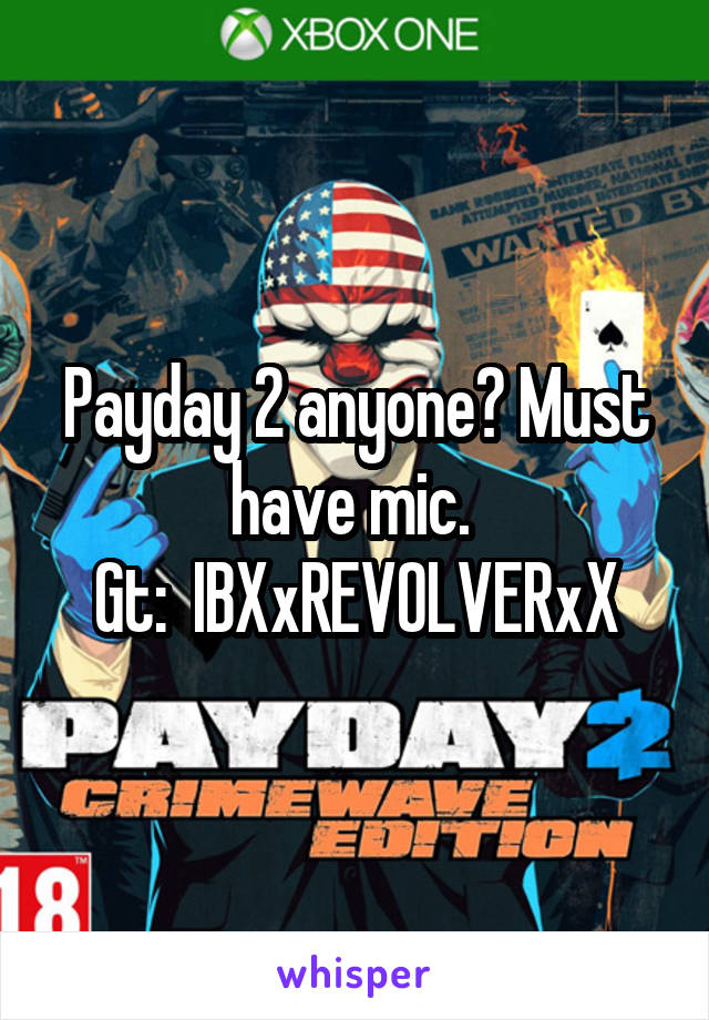 Payday 2 anyone? Must have mic.  Gt:  IBXxREVOLVERxX