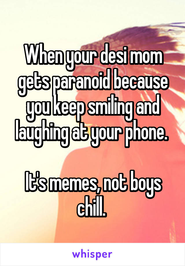 When your desi mom gets paranoid because you keep smiling and laughing at your phone.   It's memes, not boys chill.