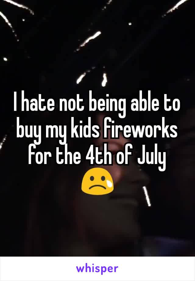 I hate not being able to buy my kids fireworks for the 4th of July 😢