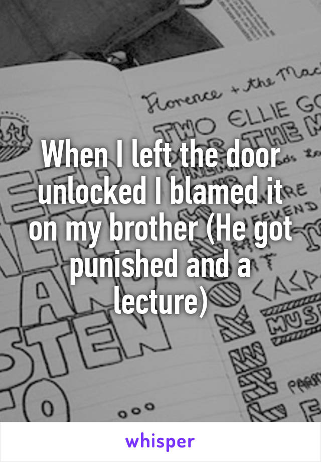 When I left the door unlocked I blamed it on my brother (He got punished and a lecture)