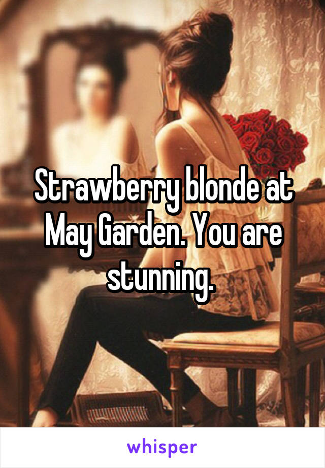 Strawberry blonde at May Garden. You are stunning.