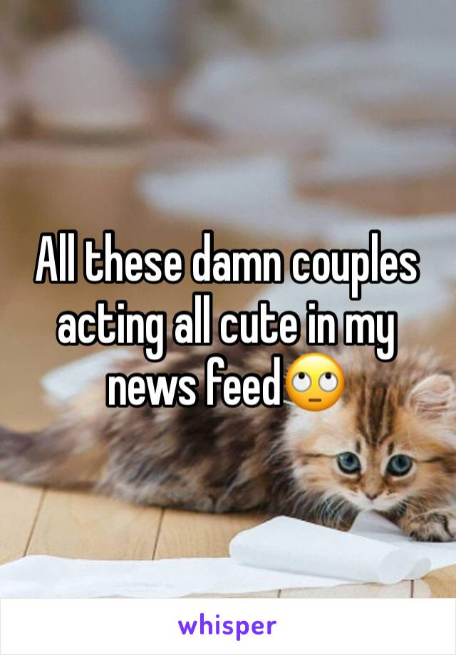All these damn couples acting all cute in my news feed🙄