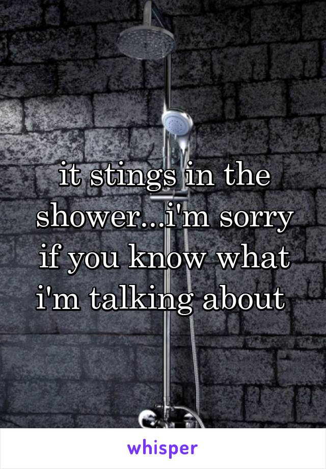 it stings in the shower...i'm sorry if you know what i'm talking about