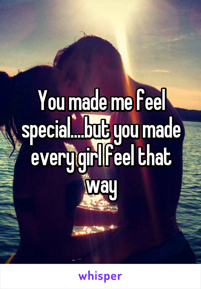 You made me feel special....but you made every girl feel that way