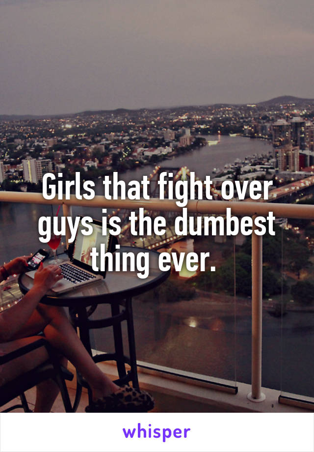 Girls that fight over guys is the dumbest thing ever.