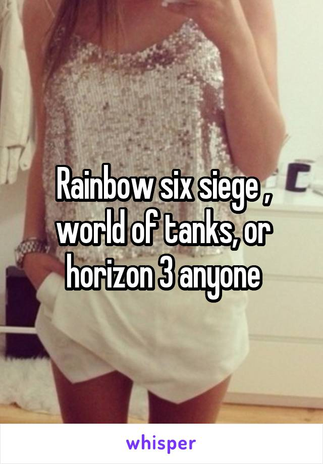 Rainbow six siege , world of tanks, or horizon 3 anyone