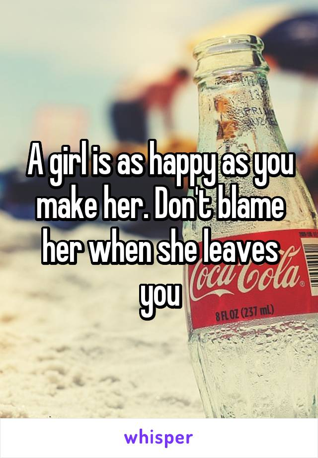 A girl is as happy as you make her. Don't blame her when she leaves you