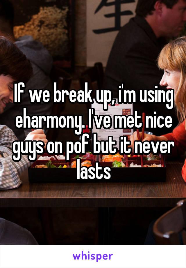 If we break up, i'm using eharmony. I've met nice guys on pof but it never lasts