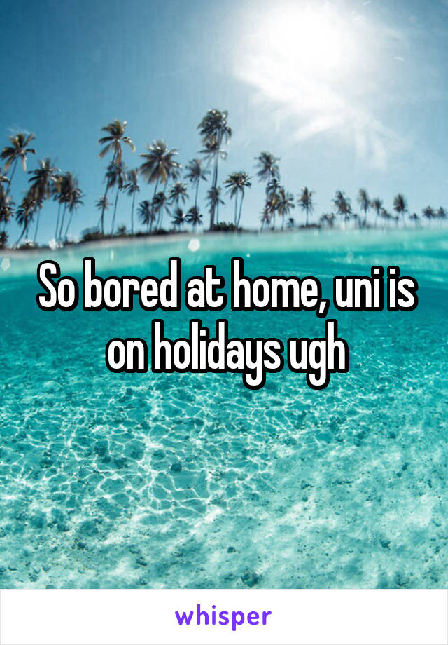 So bored at home, uni is on holidays ugh