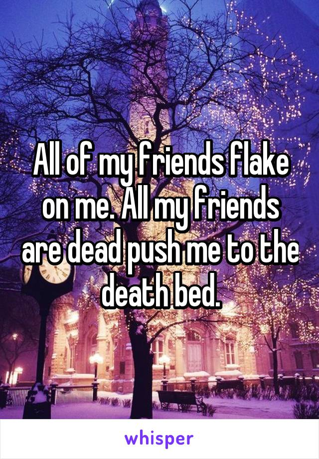 All of my friends flake on me. All my friends are dead push me to the death bed.