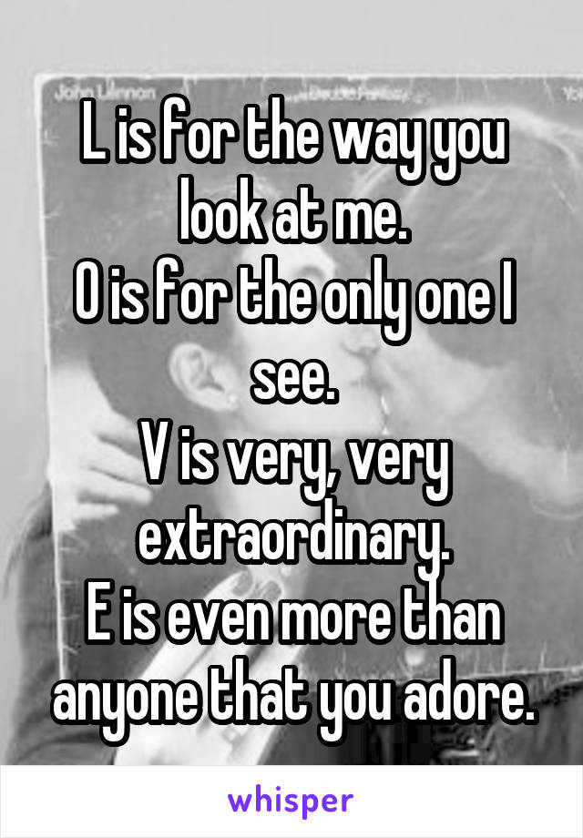 L is for the way you look at me. O is for the only one I see. V is very, very extraordinary. E is even more than anyone that you adore.