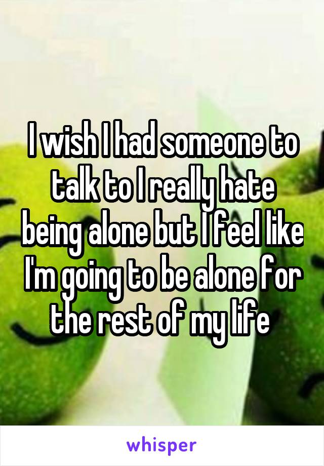 I wish I had someone to talk to I really hate being alone but I feel like I'm going to be alone for the rest of my life