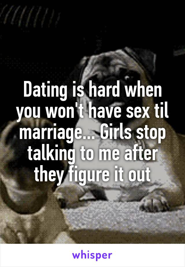 Dating is hard when you won't have sex til marriage... Girls stop talking to me after they figure it out