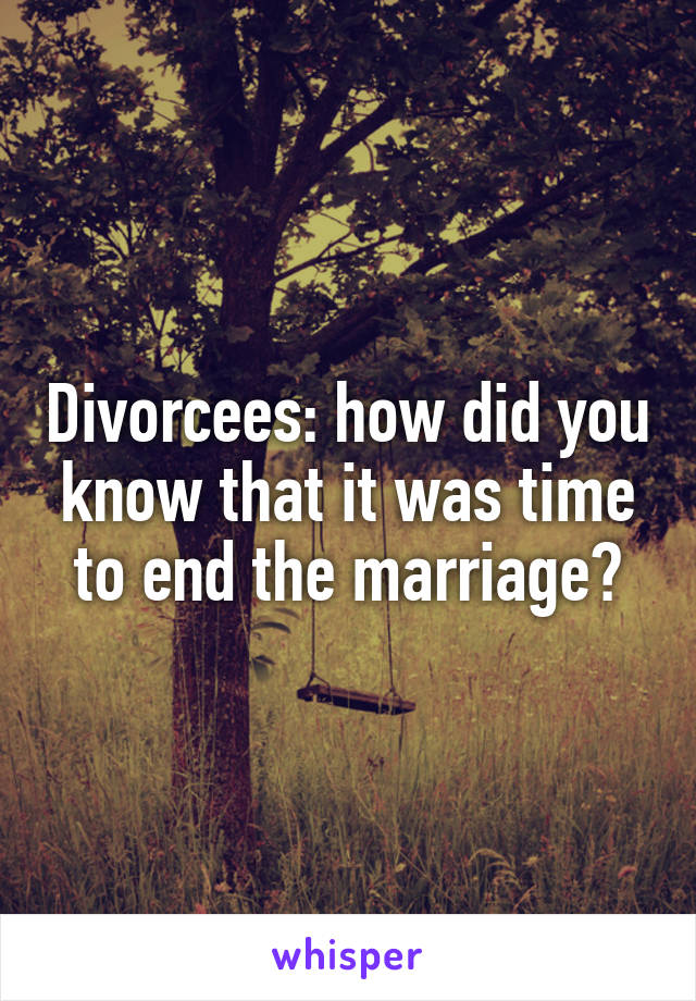 Divorcees: how did you know that it was time to end the marriage?