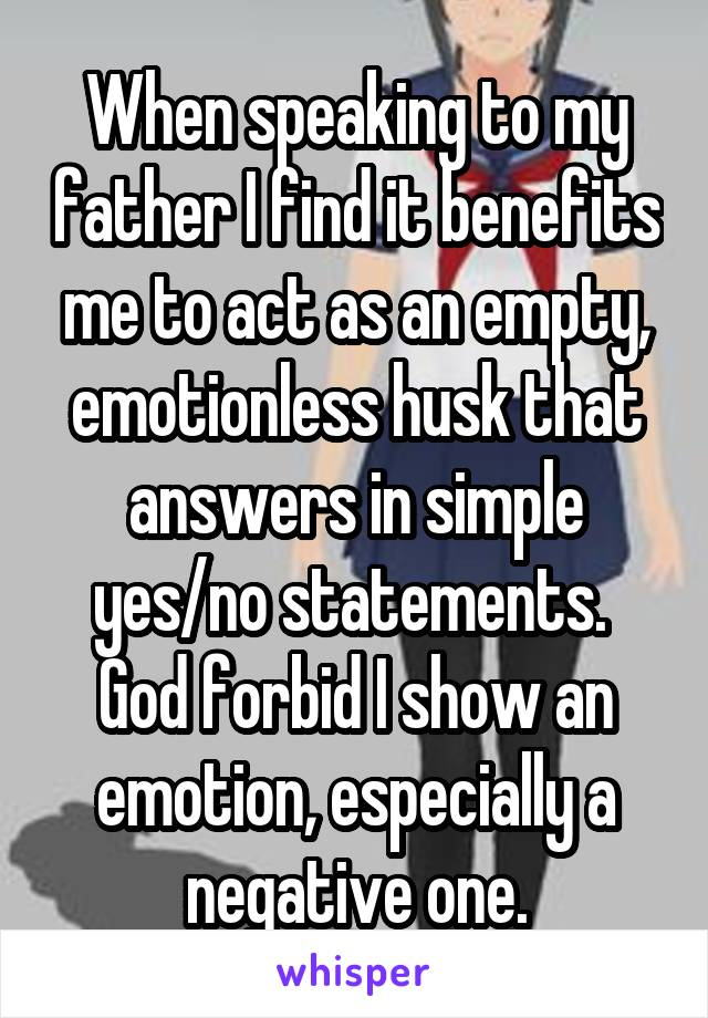 When speaking to my father I find it benefits me to act as an empty, emotionless husk that answers in simple yes/no statements.  God forbid I show an emotion, especially a negative one.