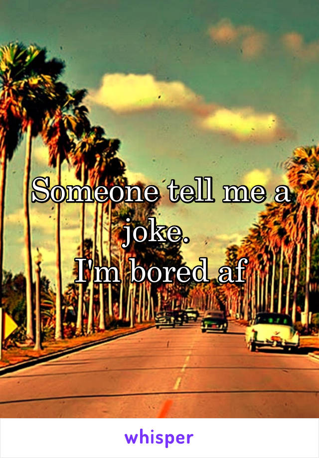 Someone tell me a joke.  I'm bored af