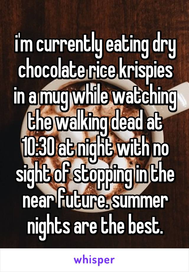 i'm currently eating dry chocolate rice krispies in a mug while watching the walking dead at 10:30 at night with no sight of stopping in the near future. summer nights are the best.