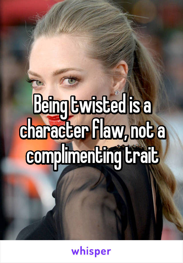 Being twisted is a character flaw, not a complimenting trait