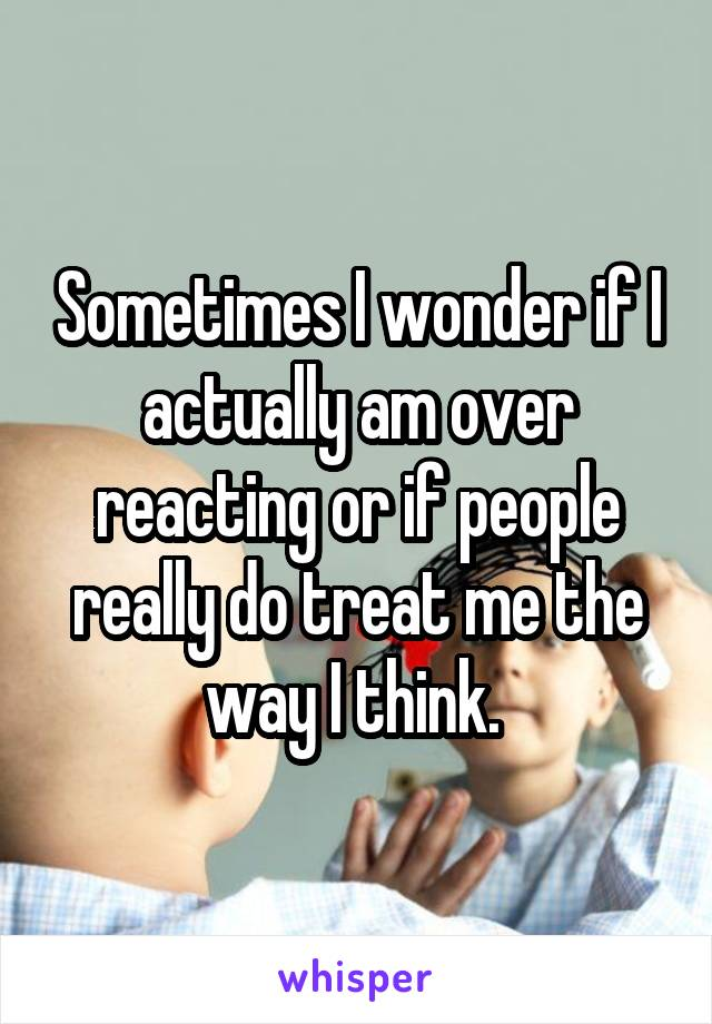 Sometimes I wonder if I actually am over reacting or if people really do treat me the way I think.