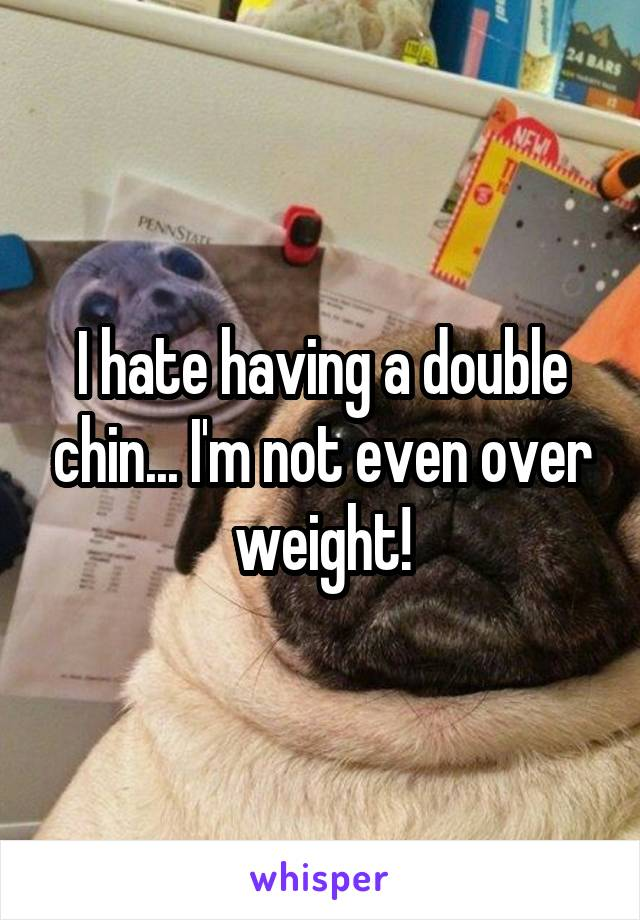 I hate having a double chin... I'm not even over weight!