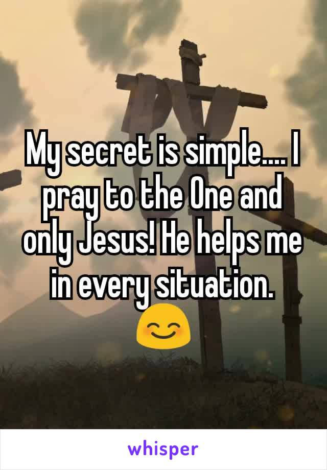 My secret is simple.... I pray to the One and only Jesus! He helps me in every situation. 😊